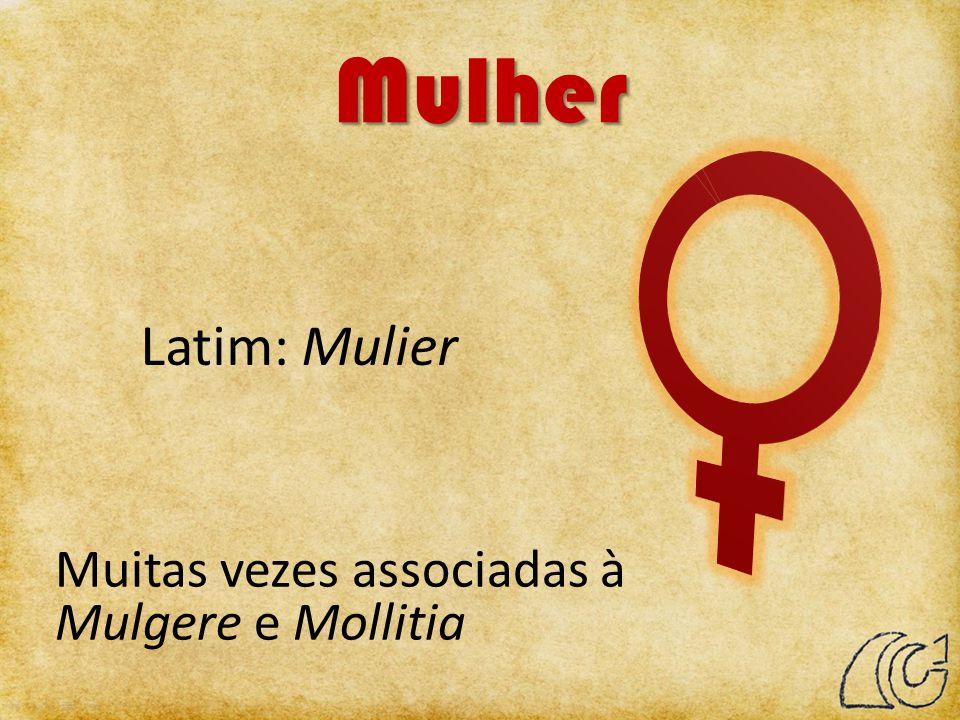 Latim: Mulier Mulher Muitas vezes associadas à Mulgere e Mollitia