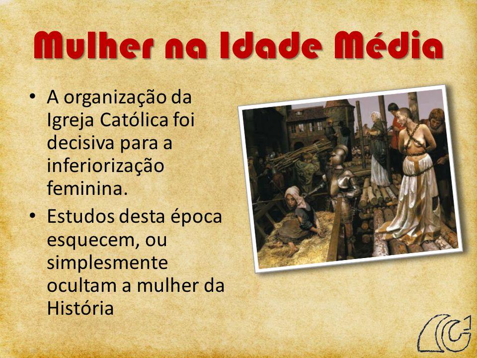 Mulher na Idade Média A organização da Igreja Católica foi decisiva para a inferiorização feminina. Estudos desta época esquecem, ou simplesmente ocul