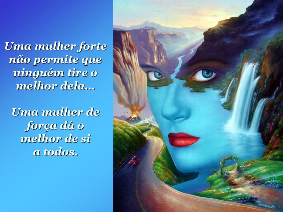 Uma mulher forte não tem medo de nada... Uma mulher de força demonstra coragem, em meio a seus medos.
