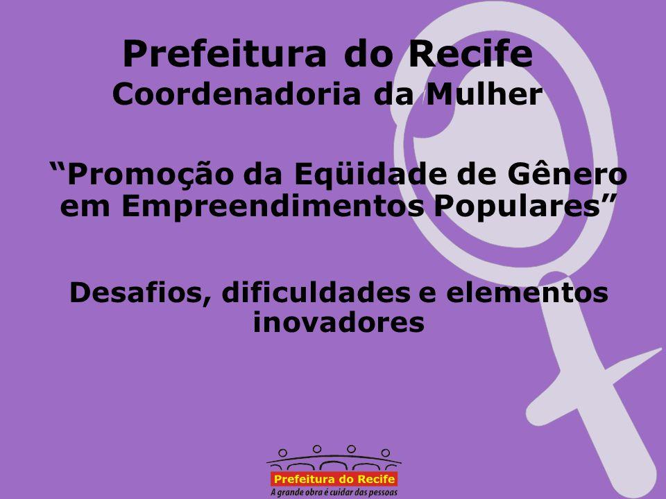 Prefeitura do Recife Coordenadoria da Mulher Promoção da Eqüidade de Gênero em Empreendimentos Populares Desafios, dificuldades e elementos inovadores