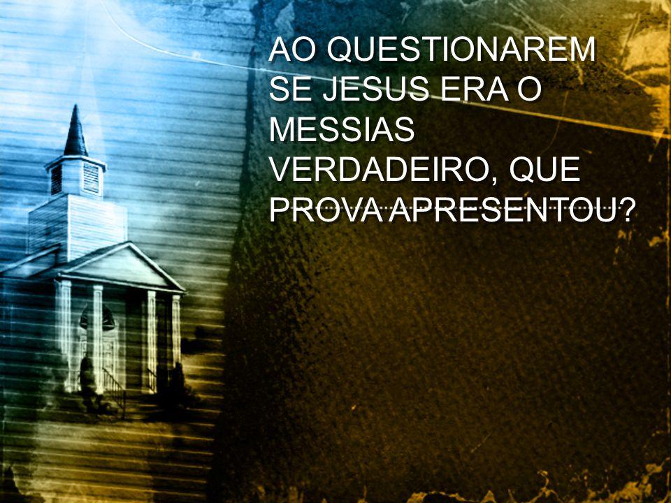 AO QUESTIONAREM SE JESUS ERA O MESSIAS VERDADEIRO, QUE PROVA APRESENTOU?