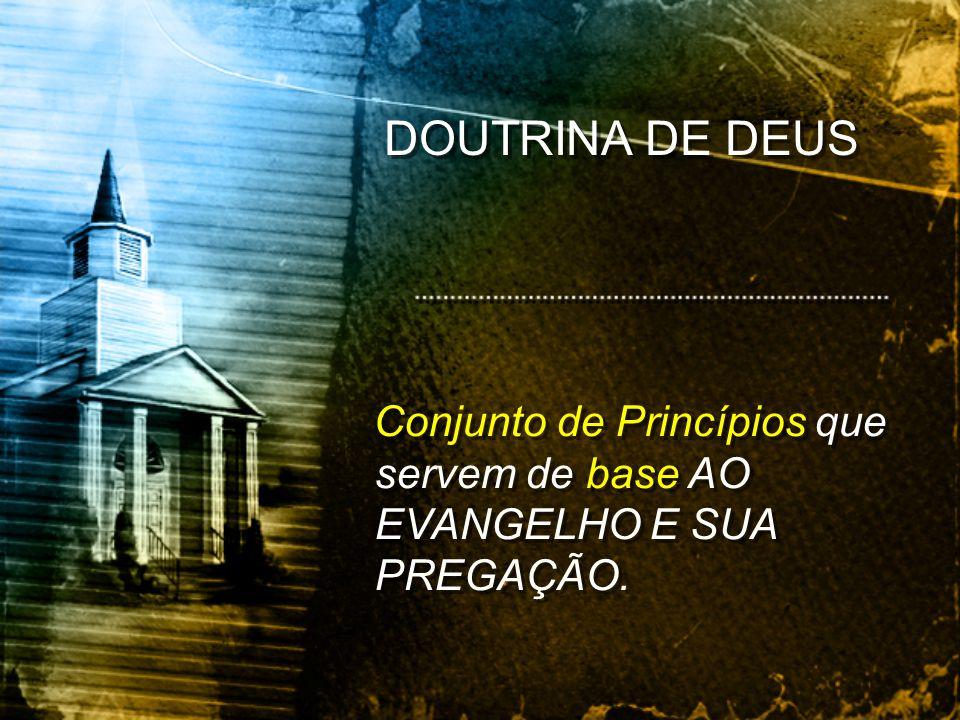 Conjunto de Princípios que servem de base AO EVANGELHO E SUA PREGAÇÃO. DOUTRINA DE DEUS