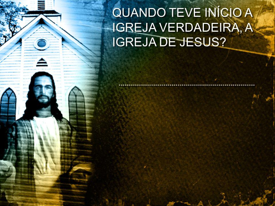 QUANDO TEVE INÍCIO A IGREJA VERDADEIRA, A IGREJA DE JESUS?