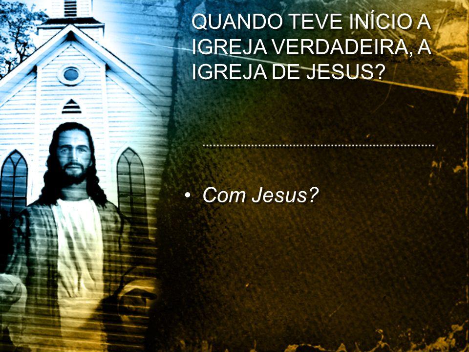 Com Jesus? QUANDO TEVE INÍCIO A IGREJA VERDADEIRA, A IGREJA DE JESUS?