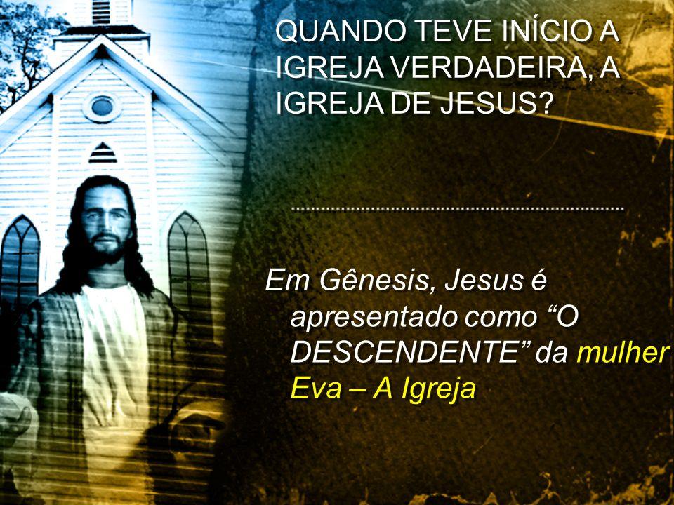 Em Gênesis, Jesus é apresentado como O DESCENDENTE da mulher – Eva – A Igreja QUANDO TEVE INÍCIO A IGREJA VERDADEIRA, A IGREJA DE JESUS?