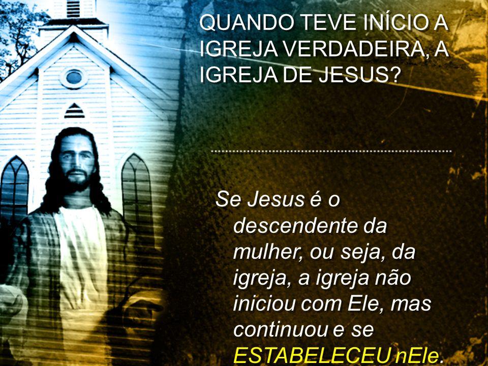 Se Jesus é o descendente da mulher, ou seja, da igreja, a igreja não iniciou com Ele, mas continuou e se ESTABELECEU nEle. QUANDO TEVE INÍCIO A IGREJA