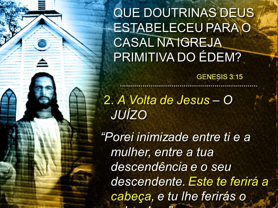 2. A Volta de Jesus – O JUÍZO Porei inimizade entre ti e a mulher, entre a tua descendência e o seu descendente. Este te ferirá a cabeça, e tu lhe fer