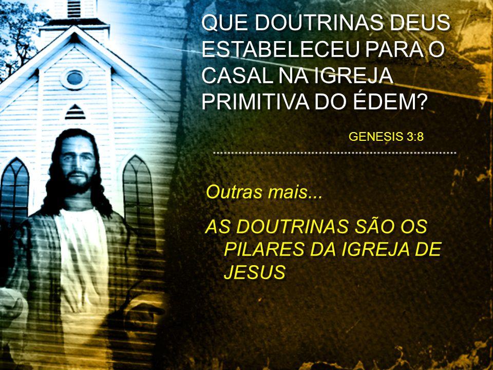Outras mais... AS DOUTRINAS SÃO OS PILARES DA IGREJA DE JESUS Outras mais... AS DOUTRINAS SÃO OS PILARES DA IGREJA DE JESUS GENESIS 3:8 QUE DOUTRINAS