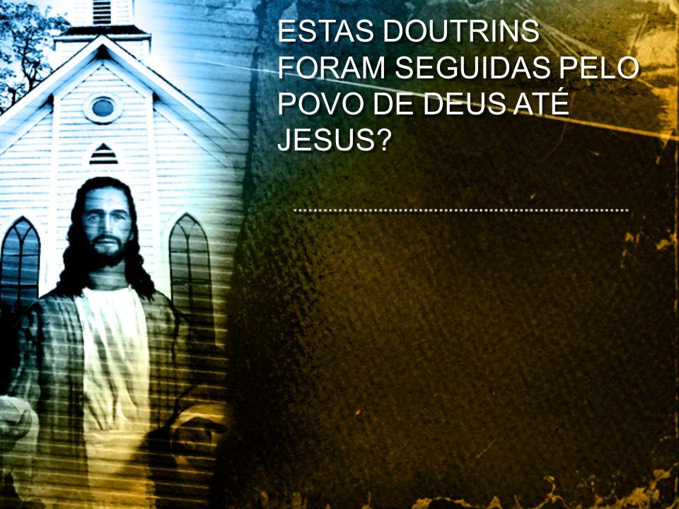 ESTAS DOUTRINS FORAM SEGUIDAS PELO POVO DE DEUS ATÉ JESUS?