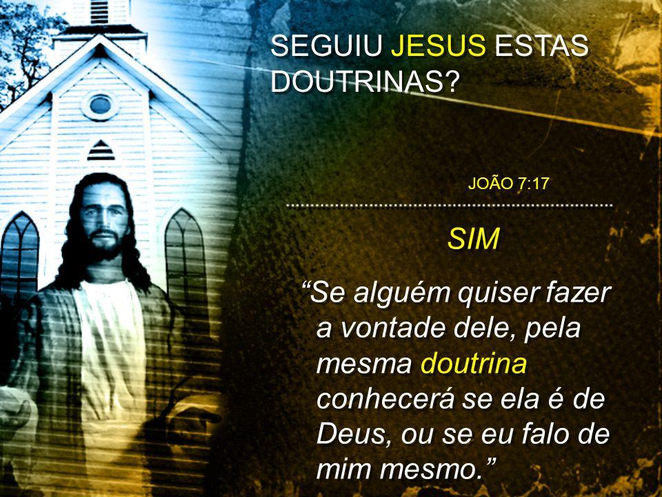 SEGUIU JESUS ESTAS DOUTRINAS? SIM Se alguém quiser fazer a vontade dele, pela mesma doutrina conhecerá se ela é de Deus, ou se eu falo de mim mesmo. S