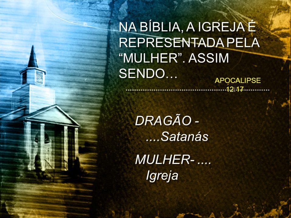 APOCALIPSE 12:17 DRAGÃO -....Satanás MULHER-.... Igreja DRAGÃO -....Satanás MULHER-.... Igreja NA BÍBLIA, A IGREJA É REPRESENTADA PELA MULHER. ASSIM S
