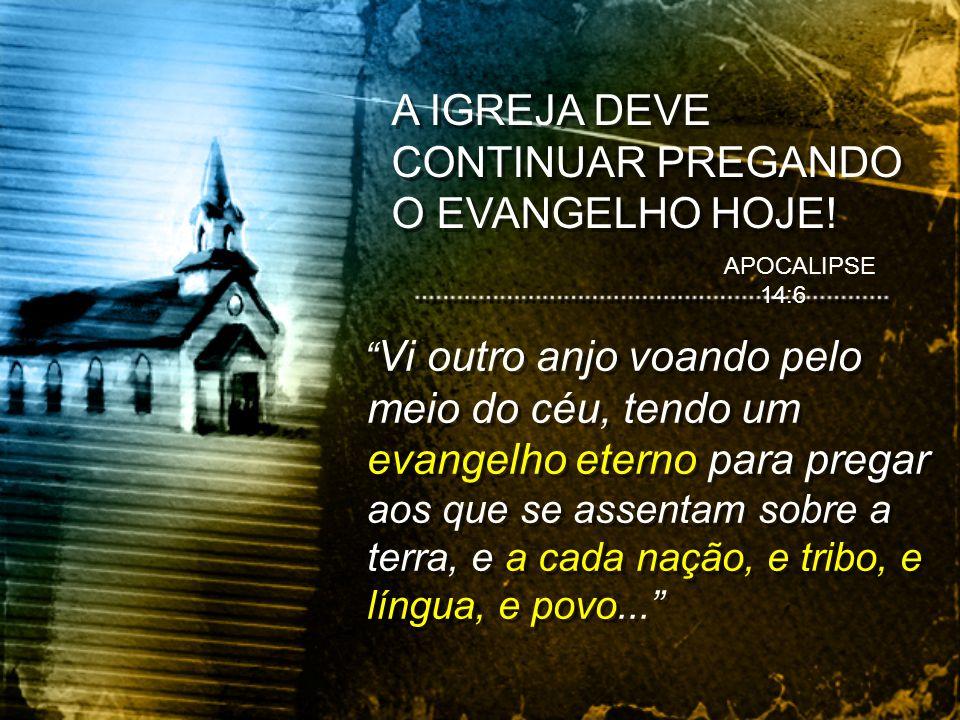 A IGREJA DEVE CONTINUAR PREGANDO O EVANGELHO HOJE! Vi outro anjo voando pelo meio do céu, tendo um evangelho eterno para pregar aos que se assentam so