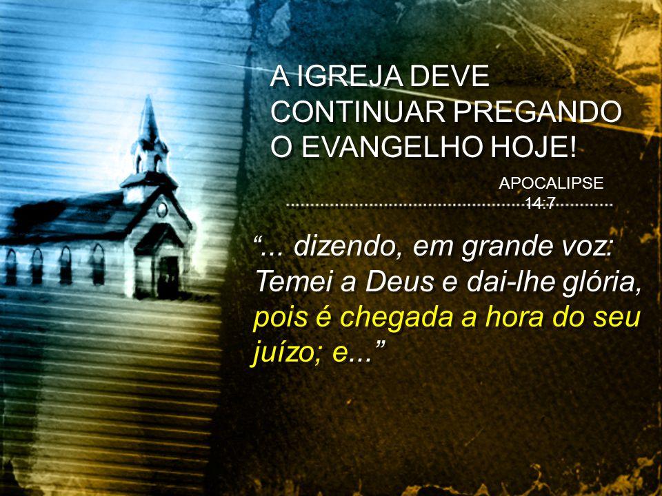 A IGREJA DEVE CONTINUAR PREGANDO O EVANGELHO HOJE!... dizendo, em grande voz: Temei a Deus e dai-lhe glória, pois é chegada a hora do seu juízo; e...