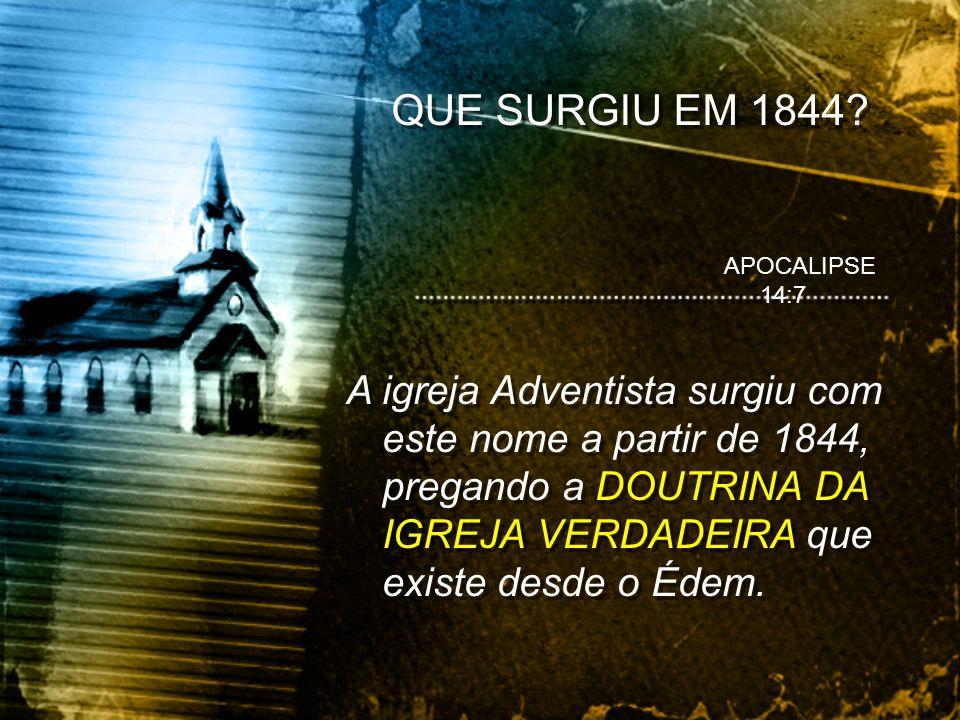 QUE SURGIU EM 1844? A igreja Adventista surgiu com este nome a partir de 1844, pregando a DOUTRINA DA IGREJA VERDADEIRA que existe desde o Édem. APOCA