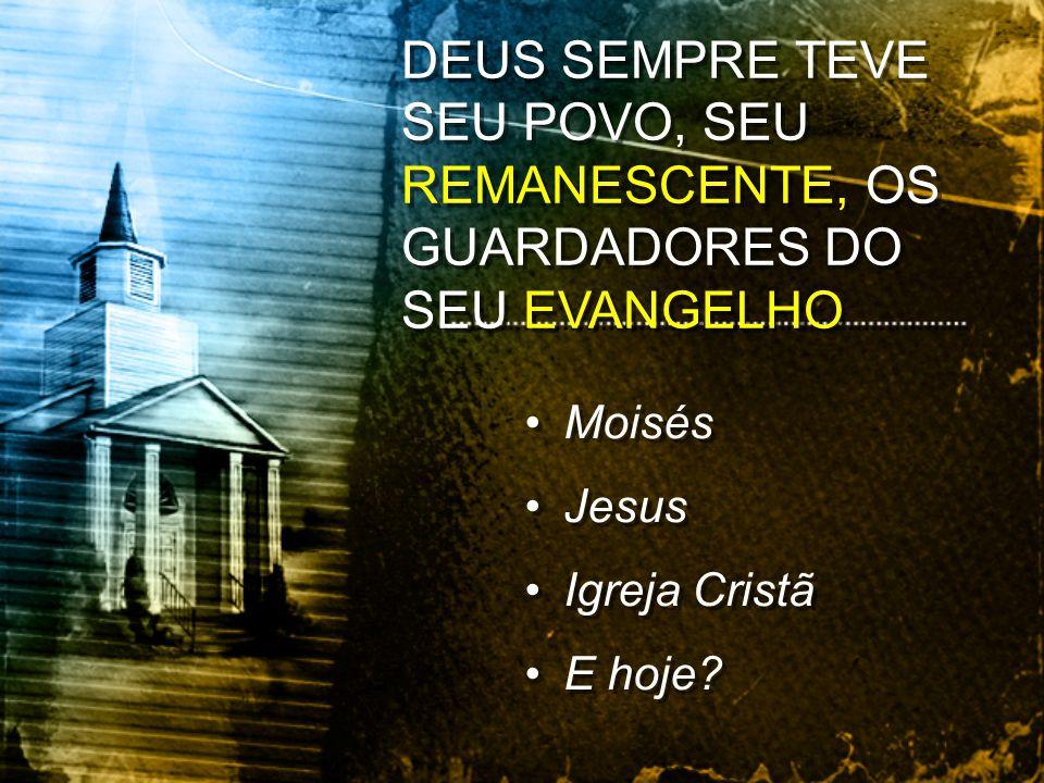 Moisés Jesus Igreja Cristã E hoje? Moisés Jesus Igreja Cristã E hoje? DEUS SEMPRE TEVE SEU POVO, SEU REMANESCENTE, OS GUARDADORES DO SEU EVANGELHO
