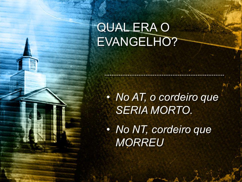 No AT, o cordeiro que SERIA MORTO. No NT, cordeiro que MORREU No AT, o cordeiro que SERIA MORTO. No NT, cordeiro que MORREU QUAL ERA O EVANGELHO?