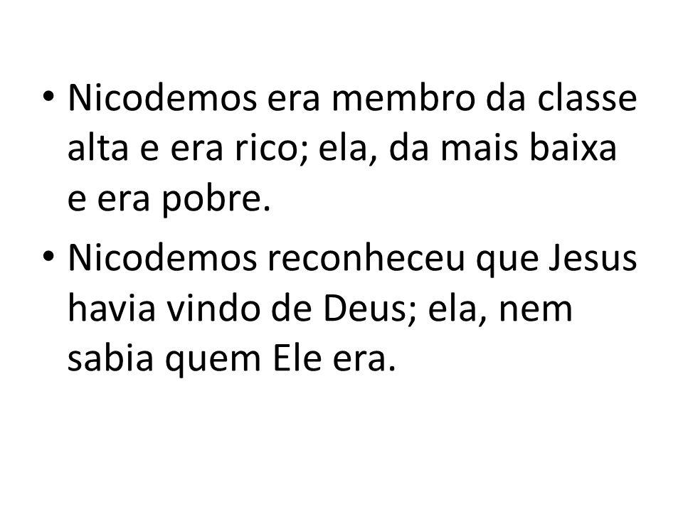 Nicodemos era membro da classe alta e era rico; ela, da mais baixa e era pobre. Nicodemos reconheceu que Jesus havia vindo de Deus; ela, nem sabia que