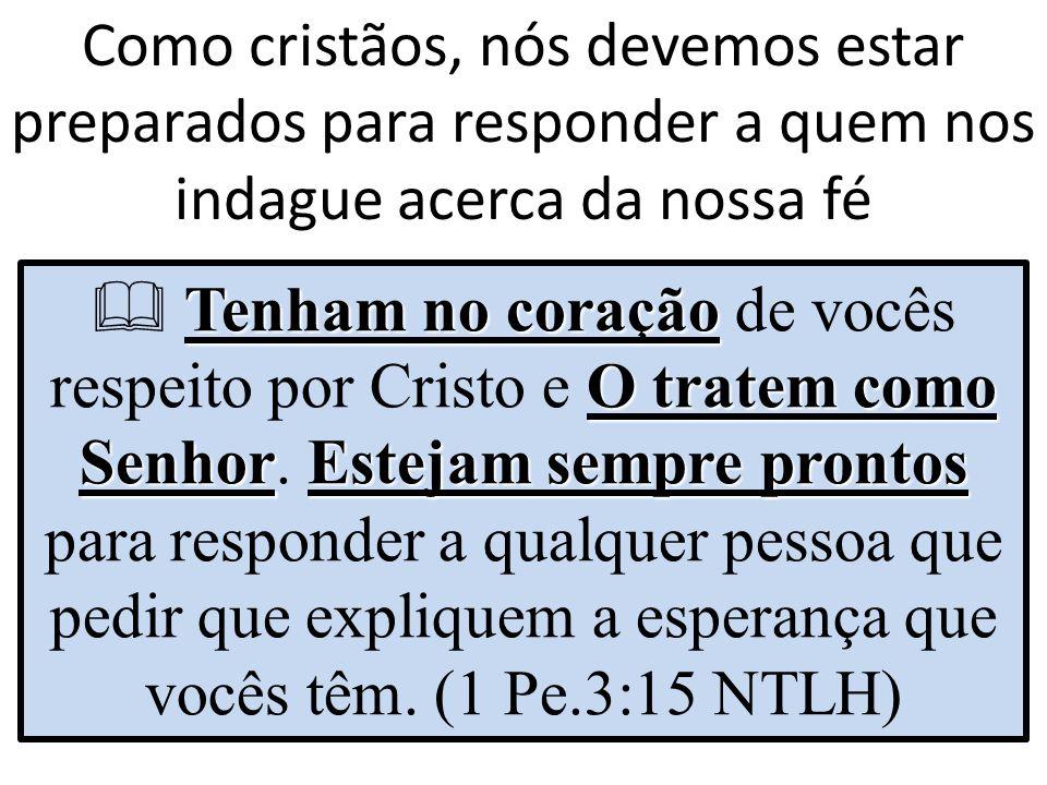 Como cristãos, nós devemos estar preparados para responder a quem nos indague acerca da nossa fé Tenham no coração O tratem como SenhorEstejam sempre