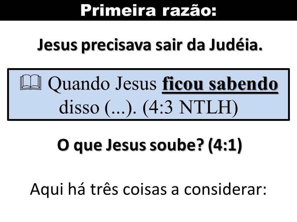 Primeira razão: Jesus precisava sair da Judéia. ficou sabendo Quando Jesus ficou sabendo disso (...). (4:3 NTLH) O que Jesus soube? (4:1) Aqui há três