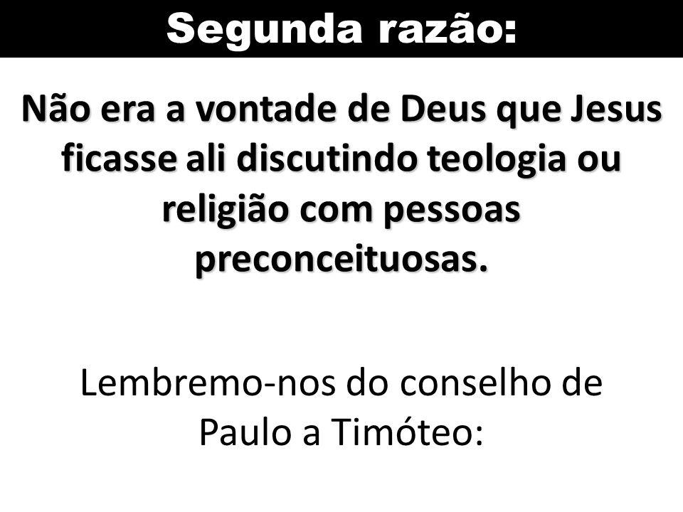 Segunda razão: Não era a vontade de Deus que Jesus ficasse ali discutindo teologia ou religião com pessoas preconceituosas. Lembremo-nos do conselho d
