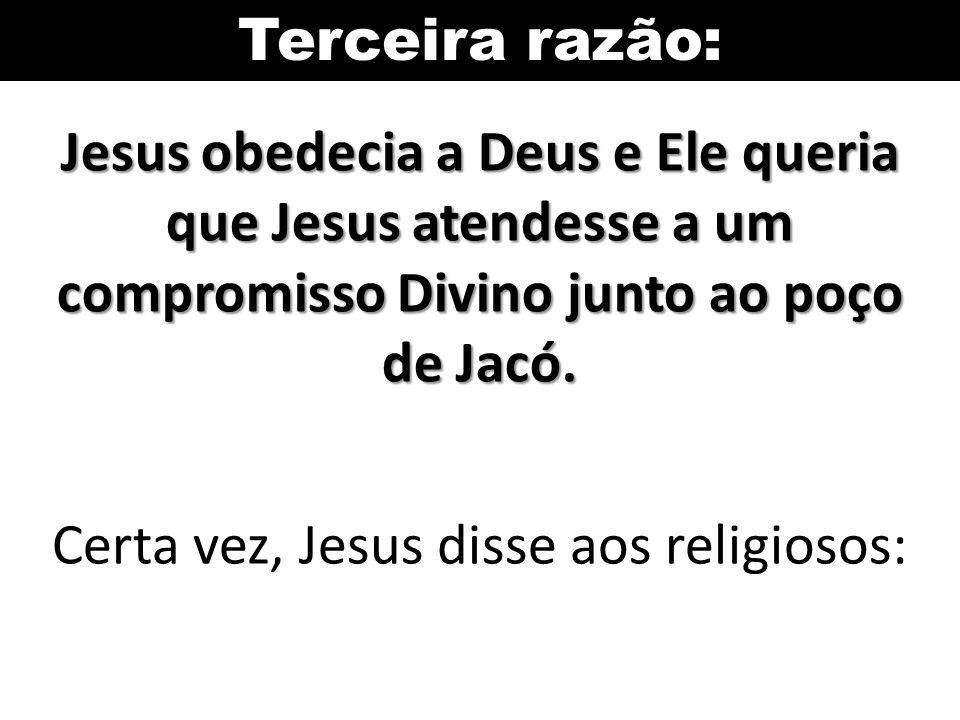 Terceira razão: Jesus obedecia a Deus e Ele queria que Jesus atendesse a um compromisso Divino junto ao poço de Jacó. Certa vez, Jesus disse aos relig