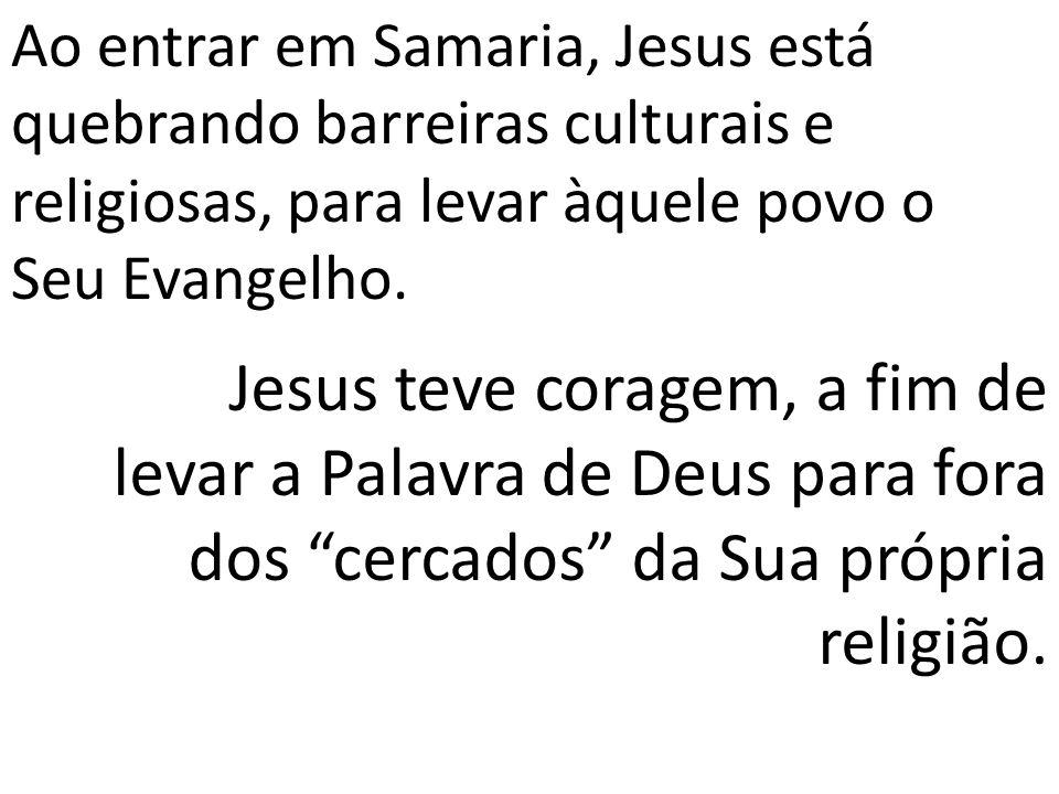Ao entrar em Samaria, Jesus está quebrando barreiras culturais e religiosas, para levar àquele povo o Seu Evangelho. Jesus teve coragem, a fim de leva