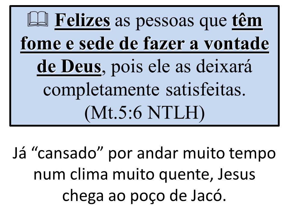 Felizes têm fome e sede de fazer a vontade de Deus Felizes as pessoas que têm fome e sede de fazer a vontade de Deus, pois ele as deixará completament