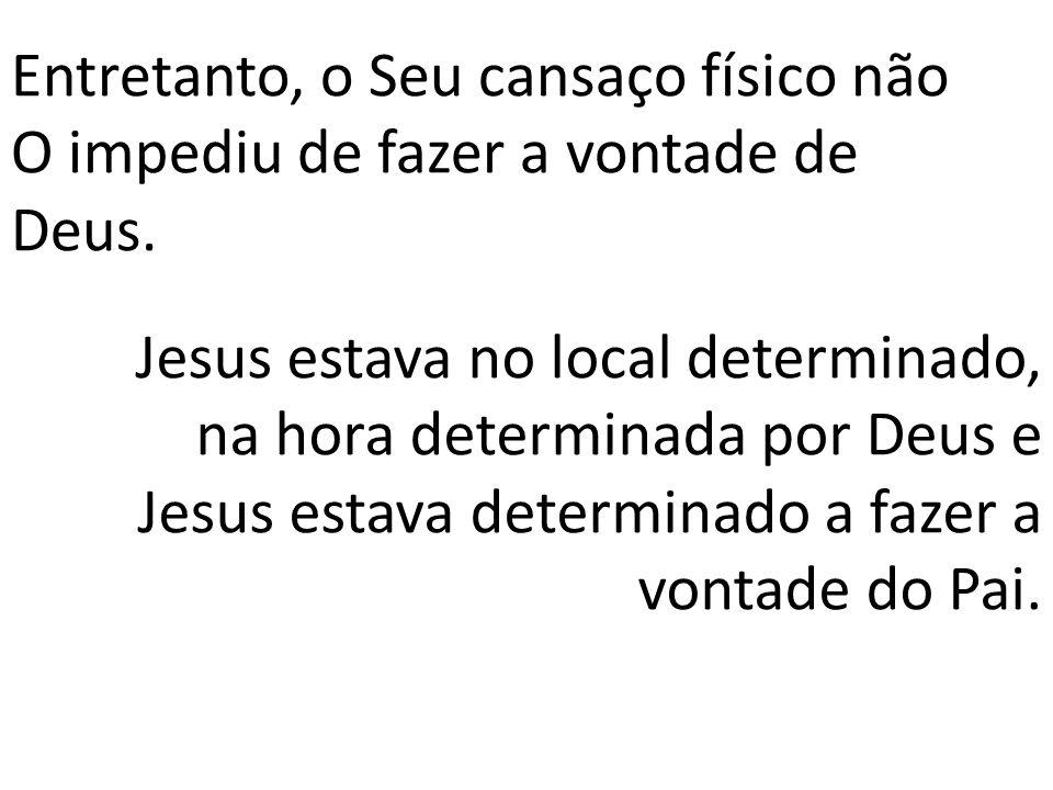 Entretanto, o Seu cansaço físico não O impediu de fazer a vontade de Deus. Jesus estava no local determinado, na hora determinada por Deus e Jesus est