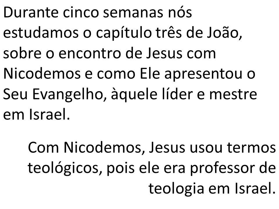 Durante cinco semanas nós estudamos o capítulo três de João, sobre o encontro de Jesus com Nicodemos e como Ele apresentou o Seu Evangelho, àquele líd