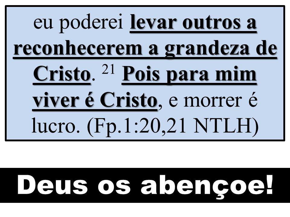 levar outros a reconhecerem a grandeza de CristoPois para mim viver é Cristo eu poderei levar outros a reconhecerem a grandeza de Cristo. 21 Pois para