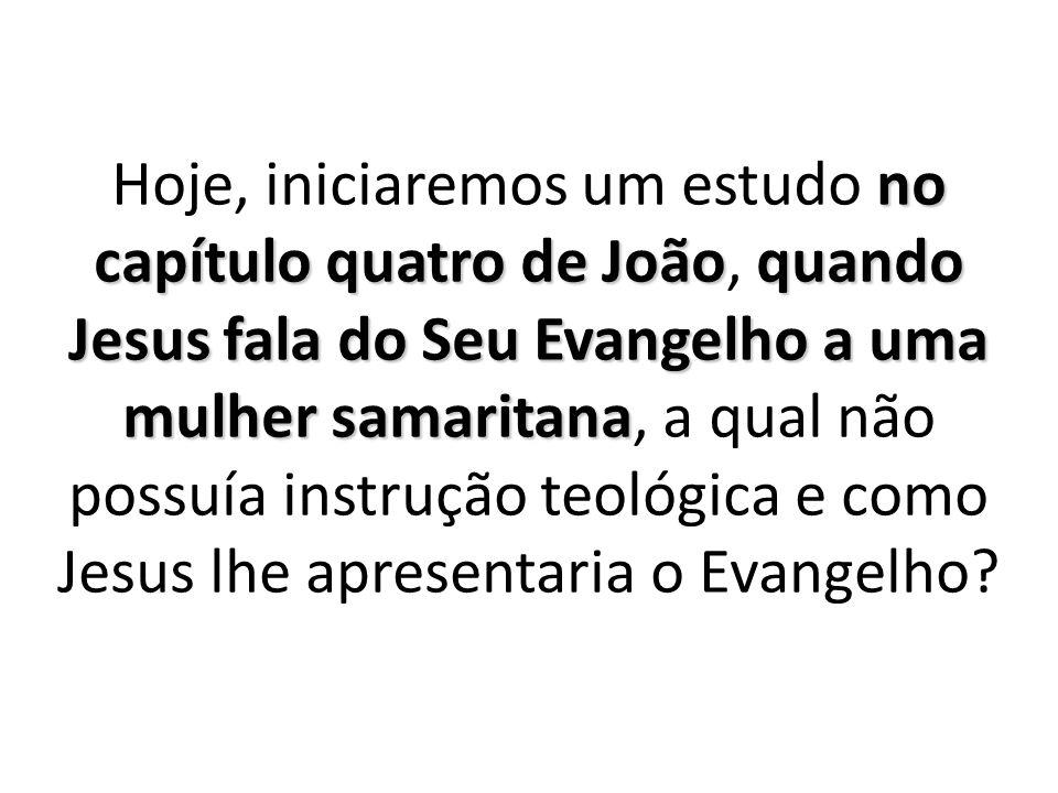 no capítulo quatro de Joãoquando Jesus fala do Seu Evangelho a uma mulher samaritana Hoje, iniciaremos um estudo no capítulo quatro de João, quando Je