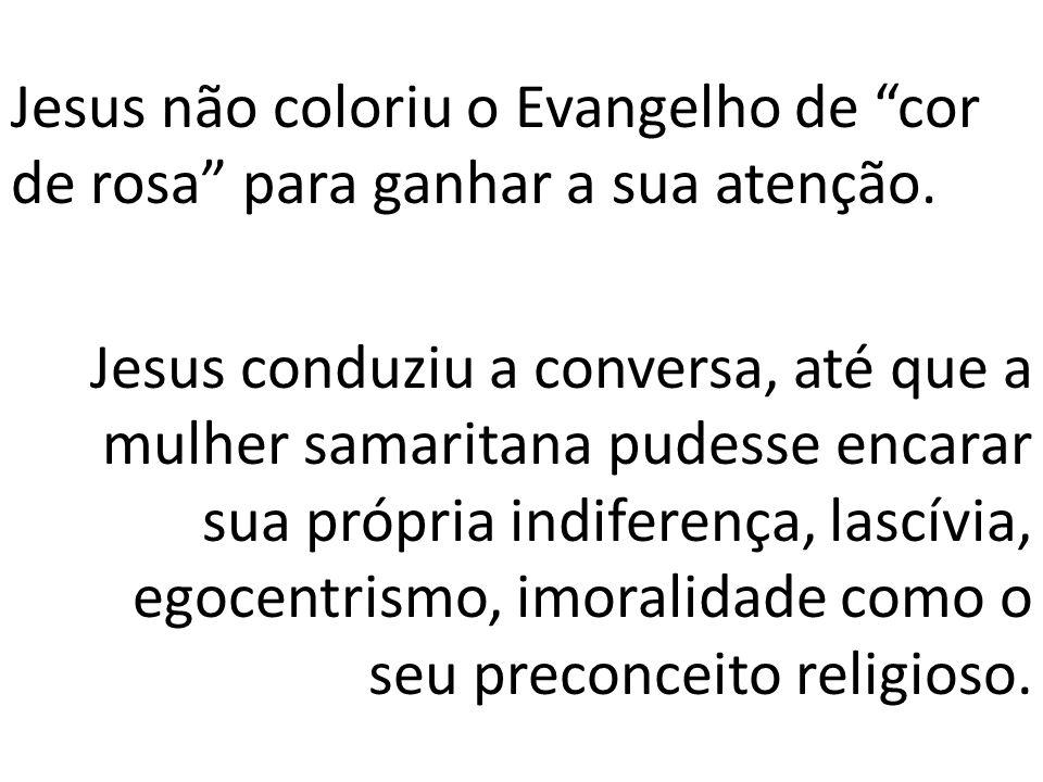 Jesus não coloriu o Evangelho de cor de rosa para ganhar a sua atenção. Jesus conduziu a conversa, até que a mulher samaritana pudesse encarar sua pró