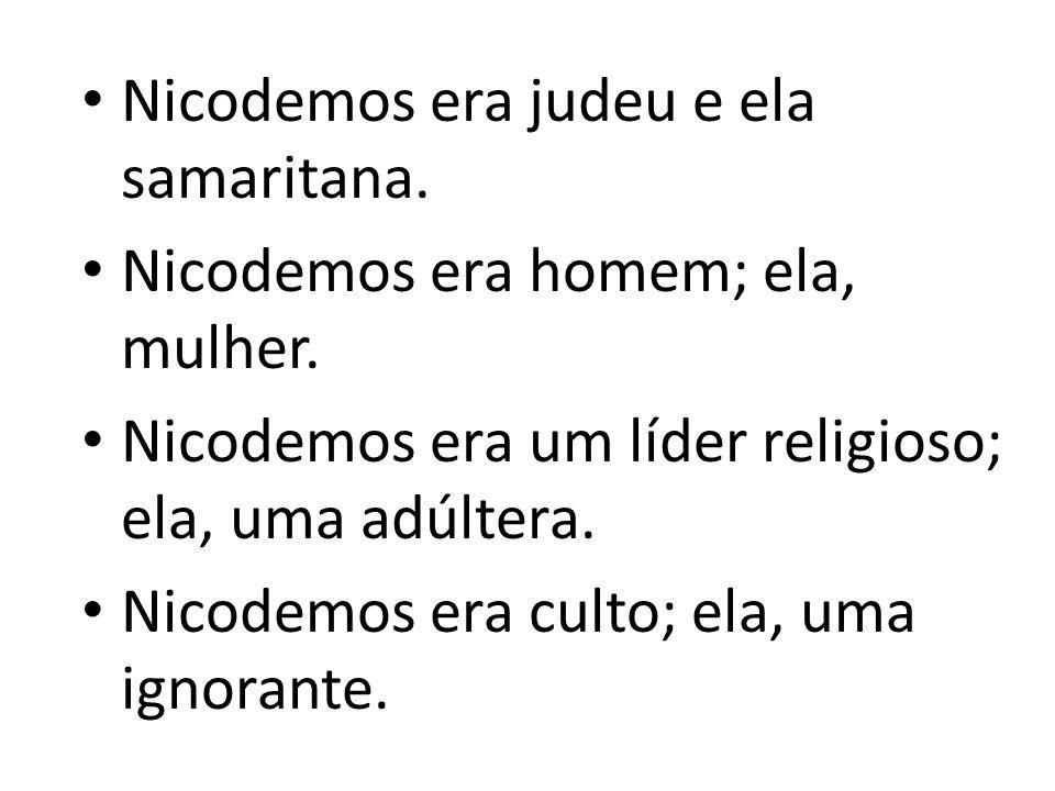 Nicodemos era judeu e ela samaritana. Nicodemos era homem; ela, mulher. Nicodemos era um líder religioso; ela, uma adúltera. Nicodemos era culto; ela,