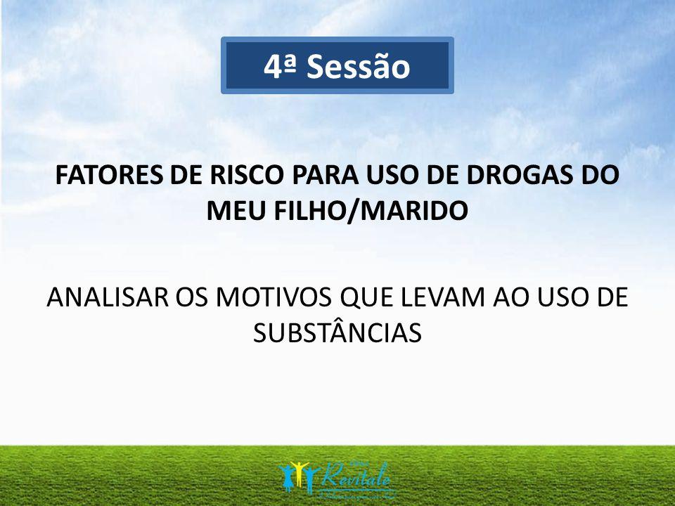 FATORES DE RISCO PARA USO DE DROGAS DO MEU FILHO/MARIDO ANALISAR OS MOTIVOS QUE LEVAM AO USO DE SUBSTÂNCIAS 4ª Sessão