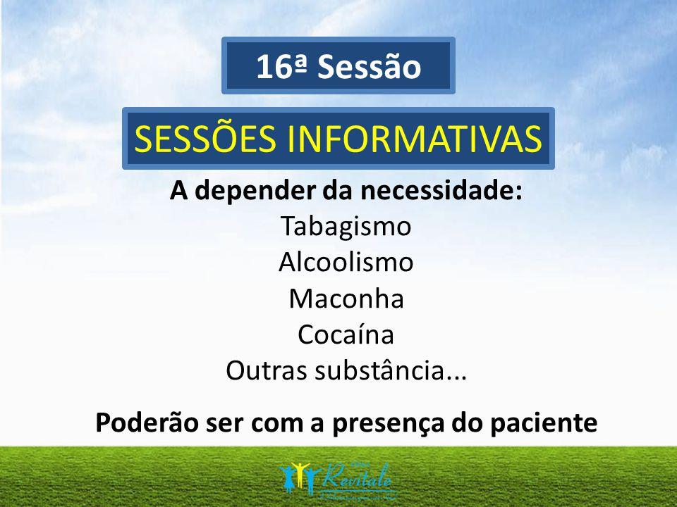 16ª Sessão SESSÕES INFORMATIVAS A depender da necessidade: Tabagismo Alcoolismo Maconha Cocaína Outras substância... Poderão ser com a presença do pac