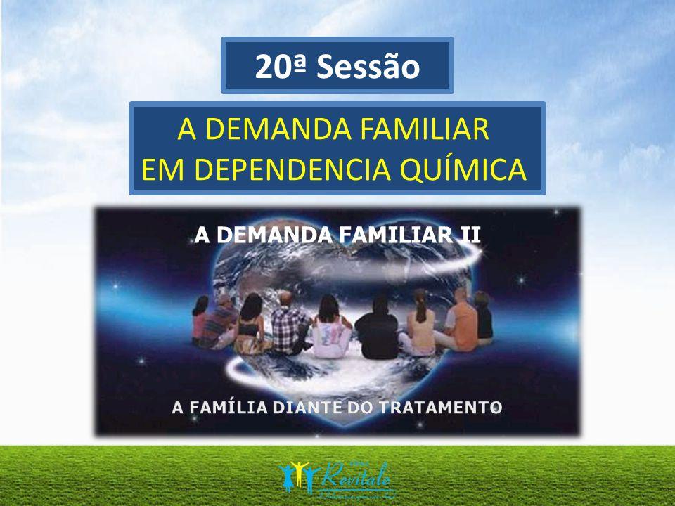 20ª Sessão A DEMANDA FAMILIAR EM DEPENDENCIA QUÍMICA A DEMANDA FAMILIAR II