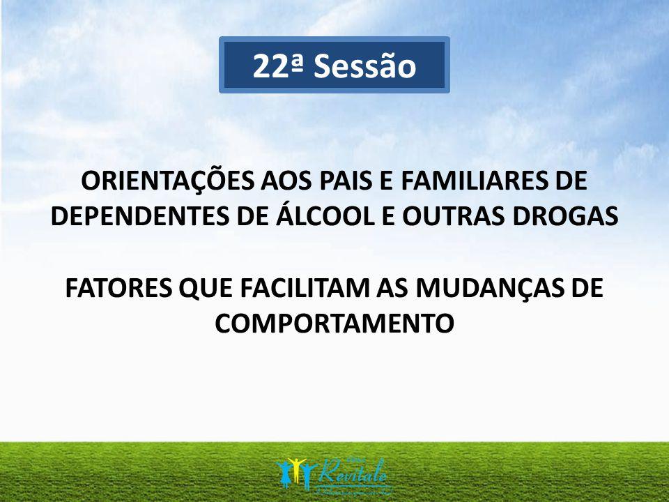 22ª Sessão ORIENTAÇÕES AOS PAIS E FAMILIARES DE DEPENDENTES DE ÁLCOOL E OUTRAS DROGAS FATORES QUE FACILITAM AS MUDANÇAS DE COMPORTAMENTO