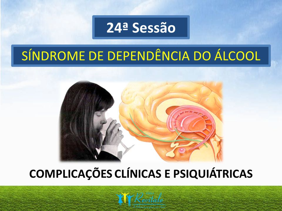 24ª Sessão SÍNDROME DE DEPENDÊNCIA DO ÁLCOOL COMPLICAÇÕES CLÍNICAS E PSIQUIÁTRICAS