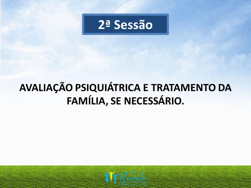 AVALIAÇÃO PSIQUIÁTRICA E TRATAMENTO DA FAMÍLIA, SE NECESSÁRIO. 2ª Sessão