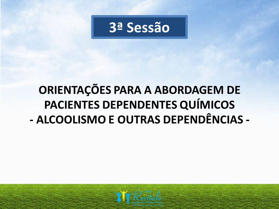ORIENTAÇÕES PARA A ABORDAGEM DE PACIENTES DEPENDENTES QUÍMICOS - ALCOOLISMO E OUTRAS DEPENDÊNCIAS - 3ª Sessão