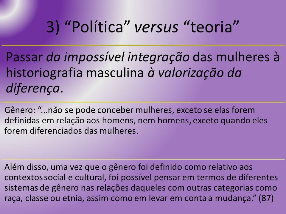 3) Política versus teoria Passar da impossível integração das mulheres à historiografia masculina à valorização da diferença. Gênero:...não se pode co
