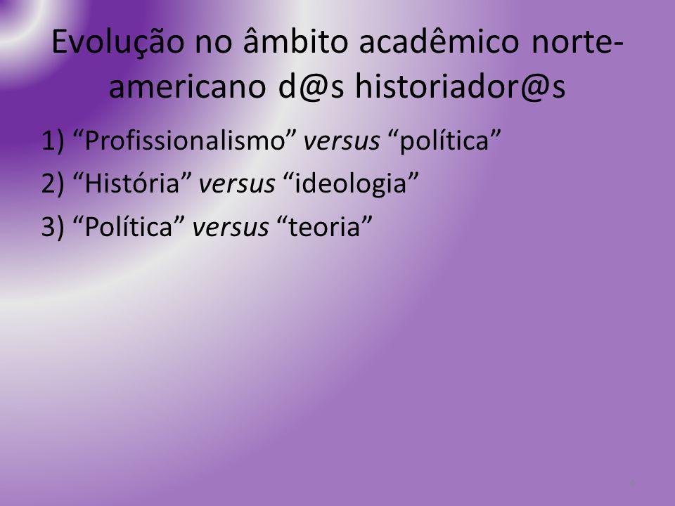 Evolução no âmbito acadêmico norte- americano d@s historiador@s 1) Profissionalismo versus política 2) História versus ideologia 3) Política versus te