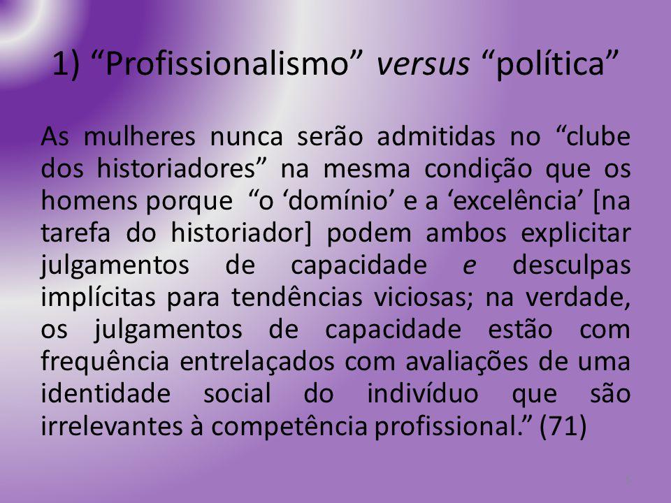 1) Profissionalismo versus política As mulheres nunca serão admitidas no clube dos historiadores na mesma condição que os homens porque o domínio e a