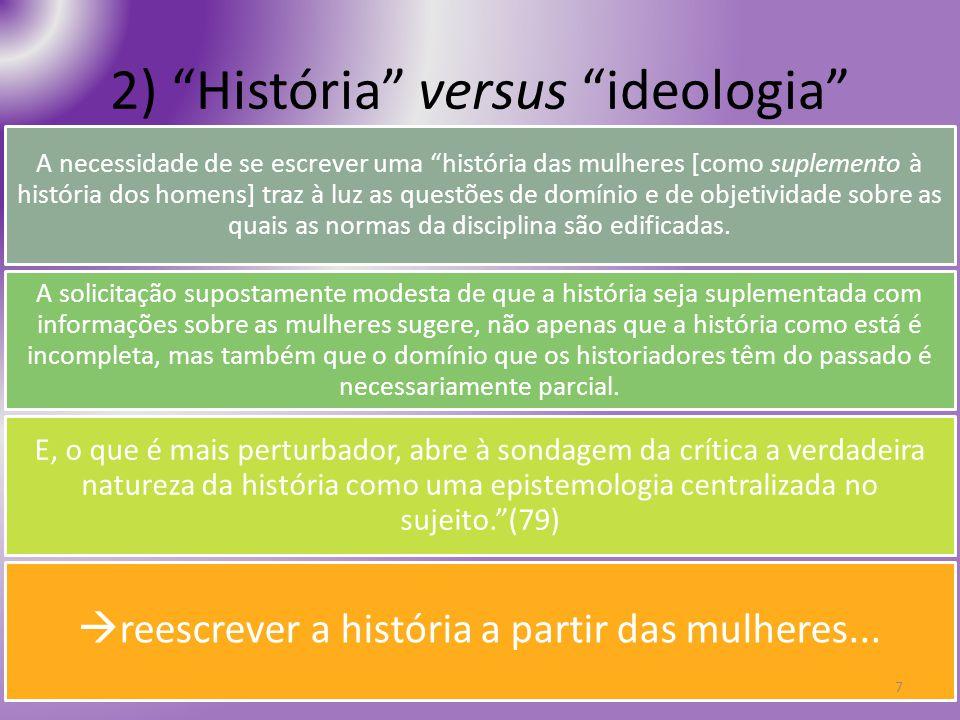 2) História versus ideologia A necessidade de se escrever uma história das mulheres [como suplemento à história dos homens] traz à luz as questões de