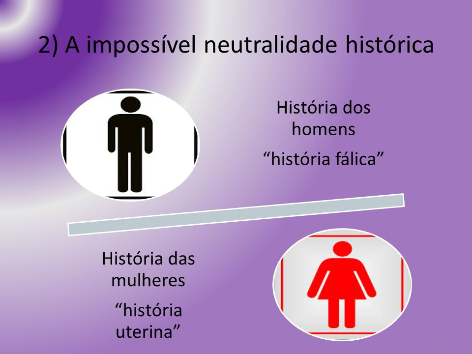 2) A impossível neutralidade histórica 8 História dos homens história fálica História das mulheres história uterina