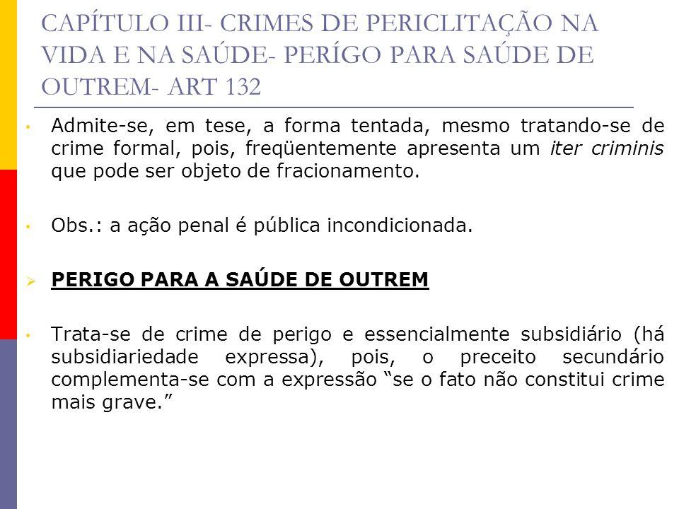 CAPÍTULO III- CRIMES DE PERICLITAÇÃO NA VIDA E NA SAÚDE- PERÍGO PARA SAÚDE DE OUTREM- ART 132 Admite-se, em tese, a forma tentada, mesmo tratando-se d