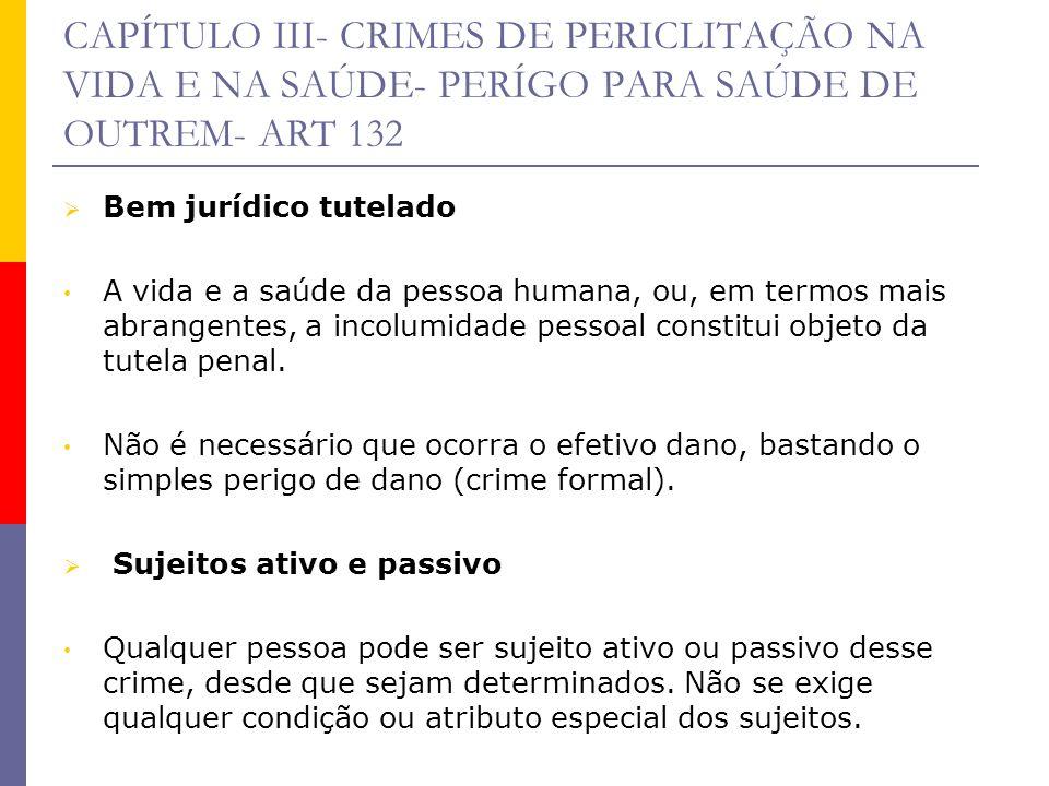 CAPÍTULO III- CRIMES DE PERICLITAÇÃO NA VIDA E NA SAÚDE- PERÍGO PARA SAÚDE DE OUTREM- ART 132 Bem jurídico tutelado A vida e a saúde da pessoa humana,