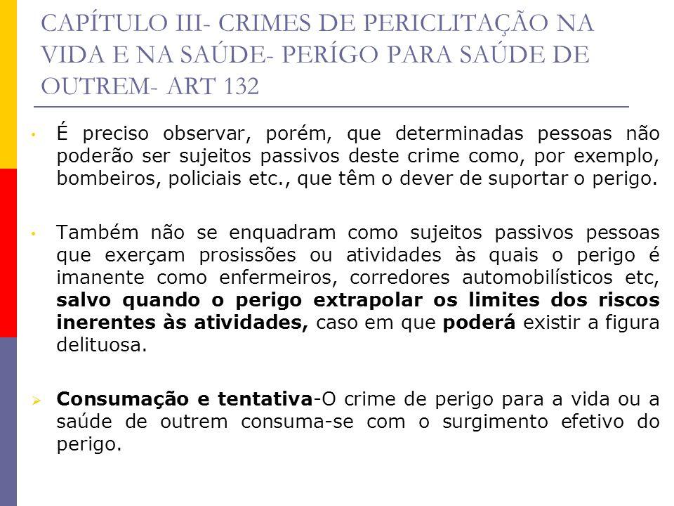 CAPÍTULO III- CRIMES DE PERICLITAÇÃO NA VIDA E NA SAÚDE- PERÍGO PARA SAÚDE DE OUTREM- ART 132 É preciso observar, porém, que determinadas pessoas não