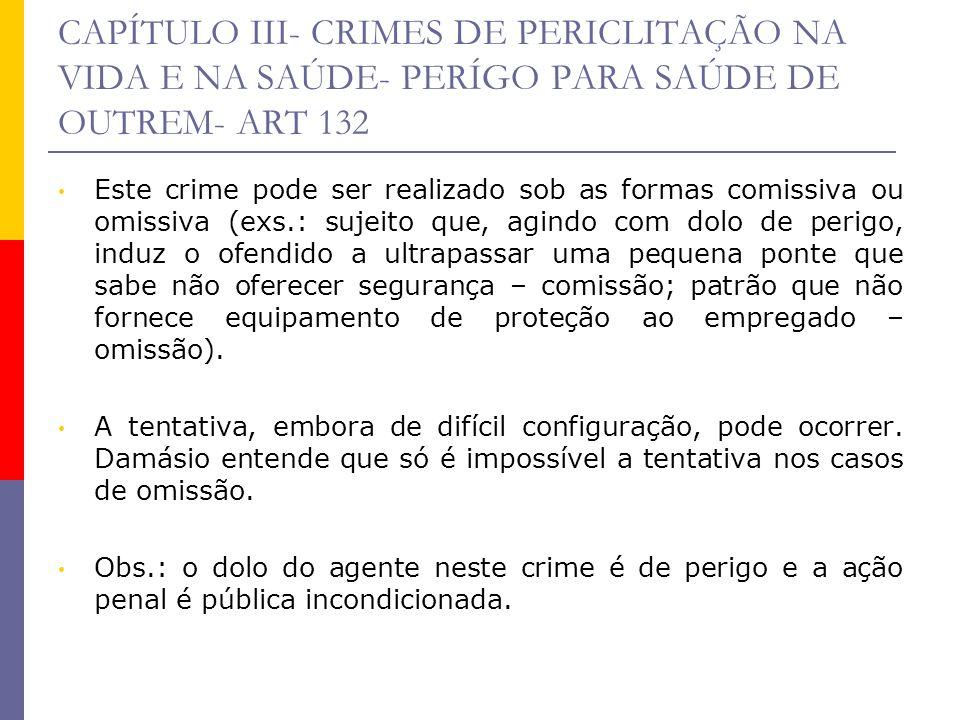 CAPÍTULO III- CRIMES DE PERICLITAÇÃO NA VIDA E NA SAÚDE- PERÍGO PARA SAÚDE DE OUTREM- ART 132 Este crime pode ser realizado sob as formas comissiva ou