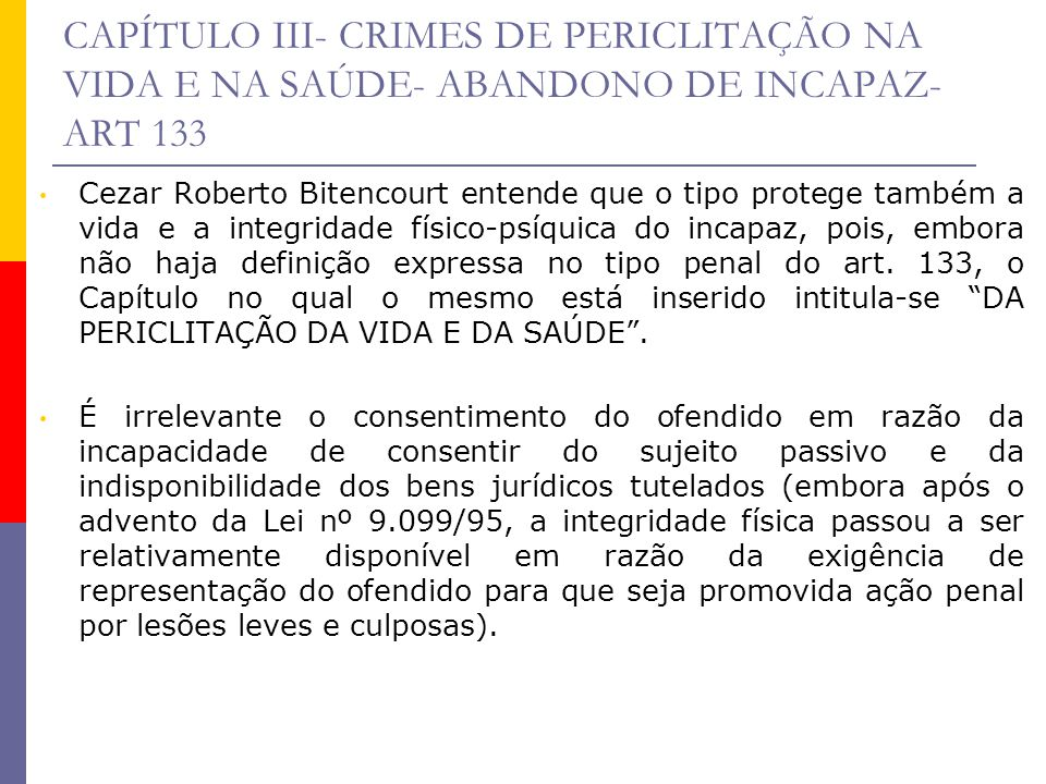 CAPÍTULO III- CRIMES DE PERICLITAÇÃO NA VIDA E NA SAÚDE- ABANDONO DE INCAPAZ- ART 133 Cezar Roberto Bitencourt entende que o tipo protege também a vid